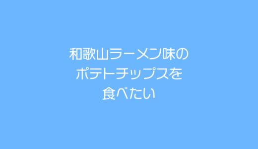 和歌山ラーメン味のポテトチップスが食べたい