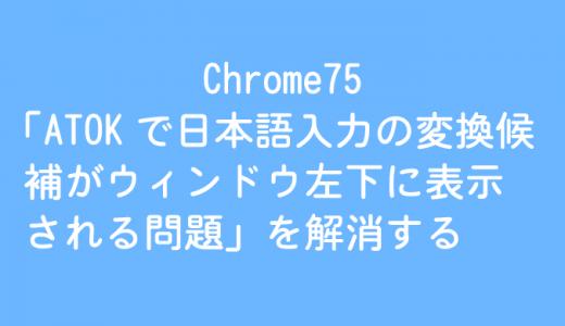 Chrome75「ATOKで日本語入力の変換候補がウィンドウ左下に表示される問題」を解消する