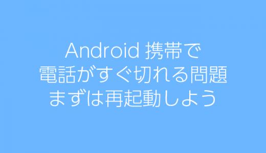 Android携帯で、電話がすぐ切れる問題、まずは再起動しよう