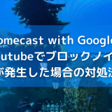 Chromecast with Google TVでYoutube、ブロックノイズが発生した時の対処法