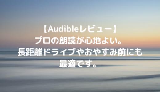 【Audibleレビュー】プロの朗読が心地よい。長距離ドライブやおやすみ前にも最適です。